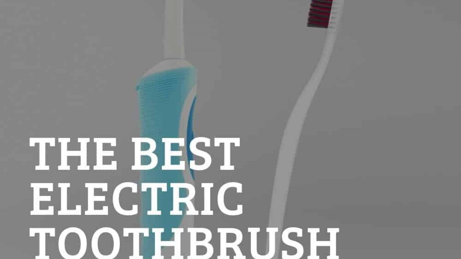 The Best Electric Toothbrushes Reviewed – Get Squeaky Clean Teeth