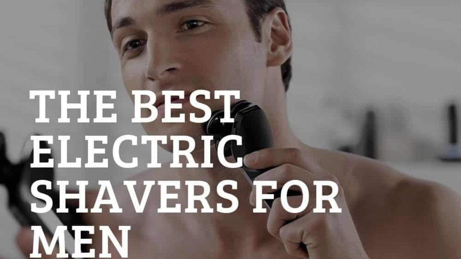 The Best Men's Electric Shavers – Get a Smooth Shave