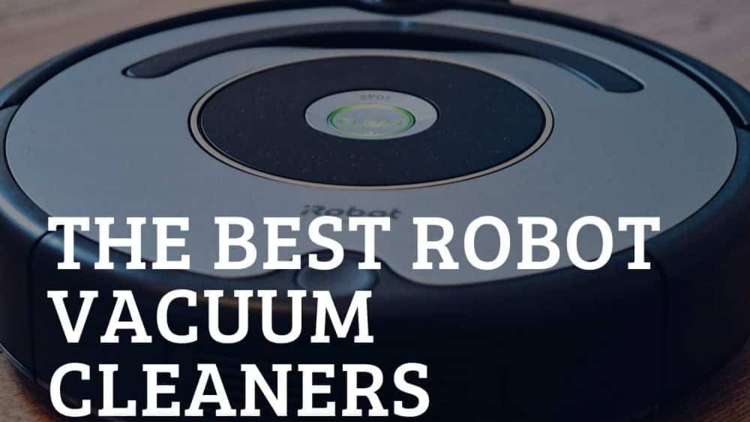 Best Robot Vacuum Cleaners Reviewed – Why Clean When You Don't Have To!